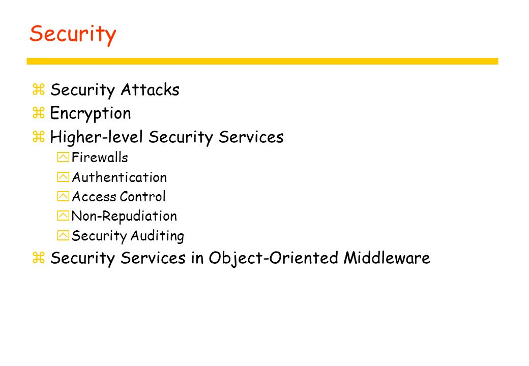 Security zSecurity Attacks zEncryption zHigher-level Security Services yFirewalls yAuthentication yAccess Control yNon-Repudiation ySecurity Auditing zSecurity Services in Object-Oriented Middleware