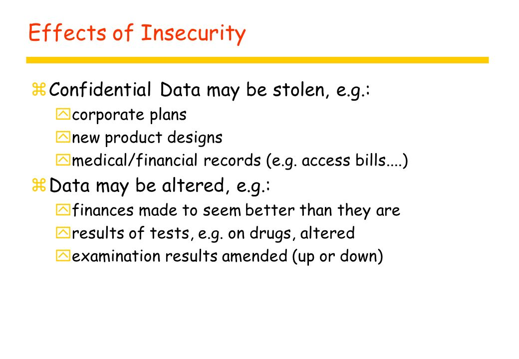 Effects of Insecurity zConfidential Data may be stolen, e.g.: ycorporate plans ynew product designs ymedical/financial records (e.g. access bills....)