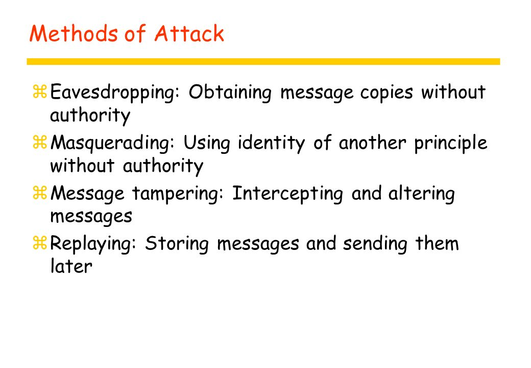 Methods of Attack zEavesdropping: Obtaining message copies without authority zMasquerading: Using identity of another principle without authority zMes