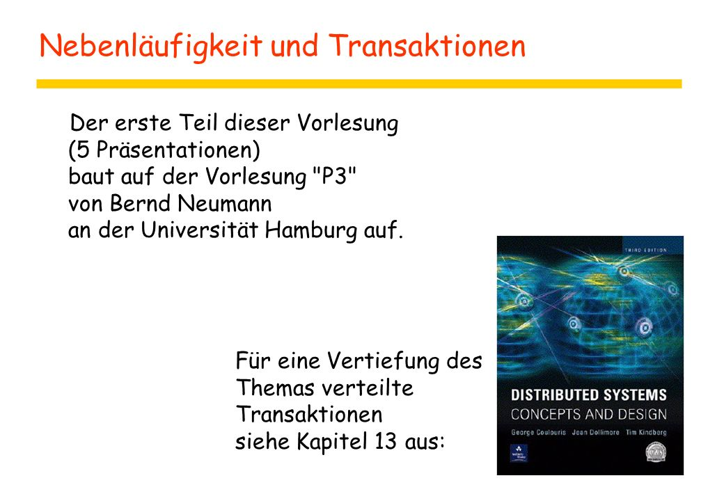 Nebenläufigkeit und Transaktionen Der erste Teil dieser Vorlesung (5 Präsentationen) baut auf der Vorlesung P3 von Bernd Neumann an der Universität Hamburg auf.