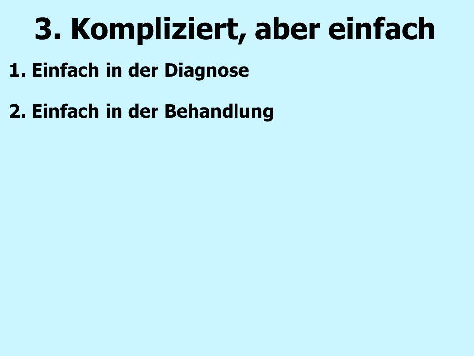 1. Einfach in der Diagnose 2. Einfach in der Behandlung 3. Kompliziert, aber einfach
