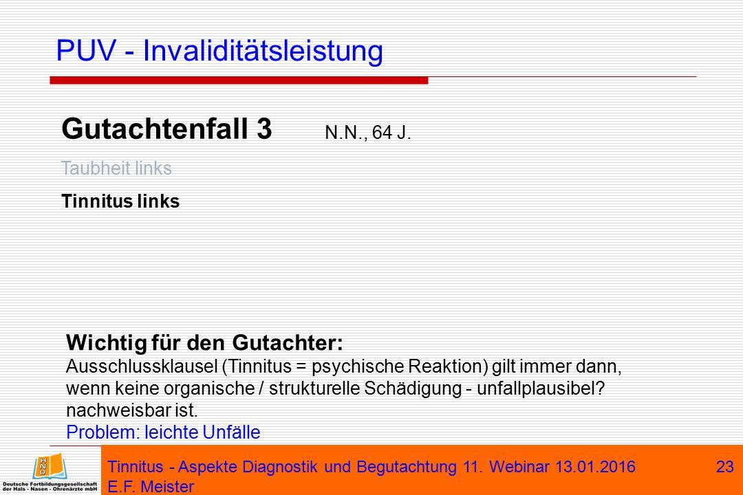Tinnitus - Aspekte Diagnostik und Begutachtung 11. Webinar 13.01.2016 E.F. Meister 23 PUV - Invaliditätsleistung Gutachtenfall 3 N.N., 64 J. Taubheit