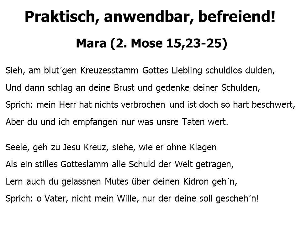 Praktisch, anwendbar, befreiend! Mara (2. Mose 15,23-25) Sieh, am blut´gen Kreuzesstamm Gottes Liebling schuldlos dulden, Und dann schlag an deine Bru