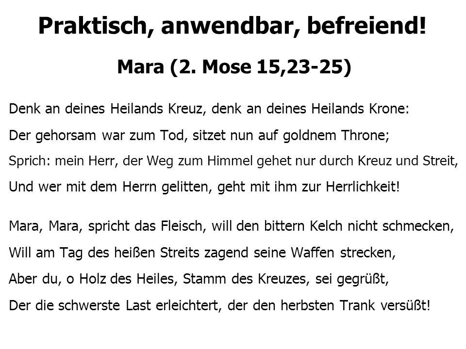 Praktisch, anwendbar, befreiend! Mara (2. Mose 15,23-25) Denk an deines Heilands Kreuz, denk an deines Heilands Krone: Der gehorsam war zum Tod, sitze