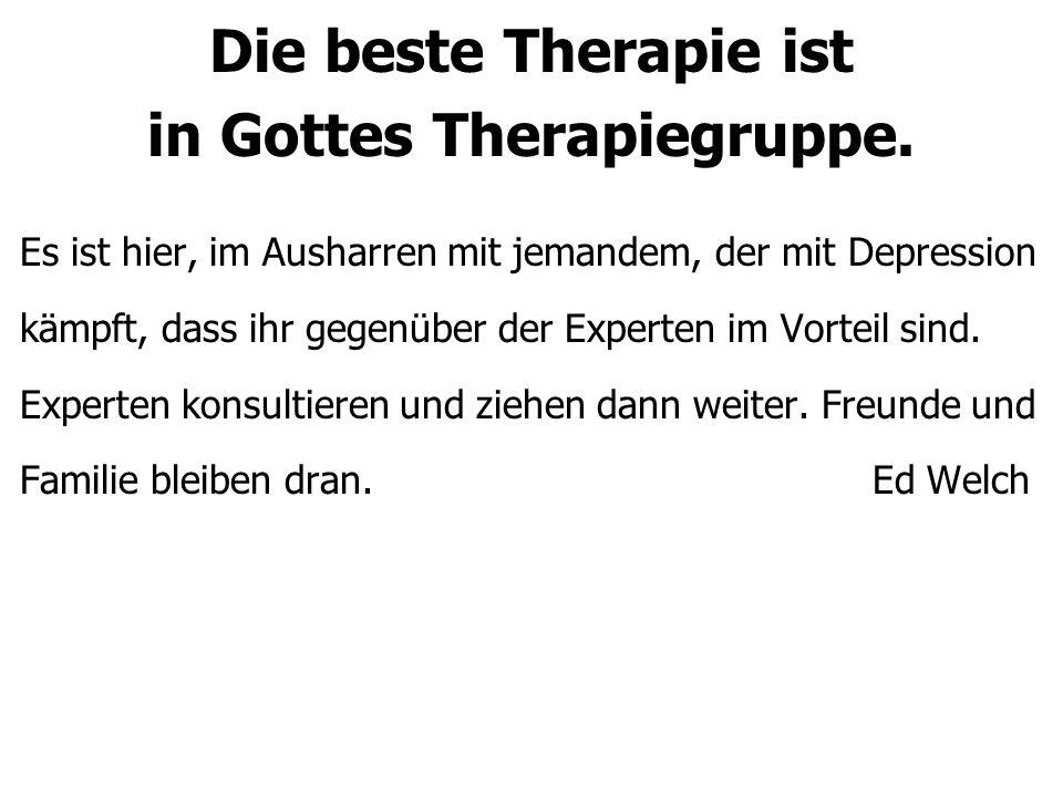 Die beste Therapie ist in Gottes Therapiegruppe. Es ist hier, im Ausharren mit jemandem, der mit Depression kämpft, dass ihr gegenüber der Experten im