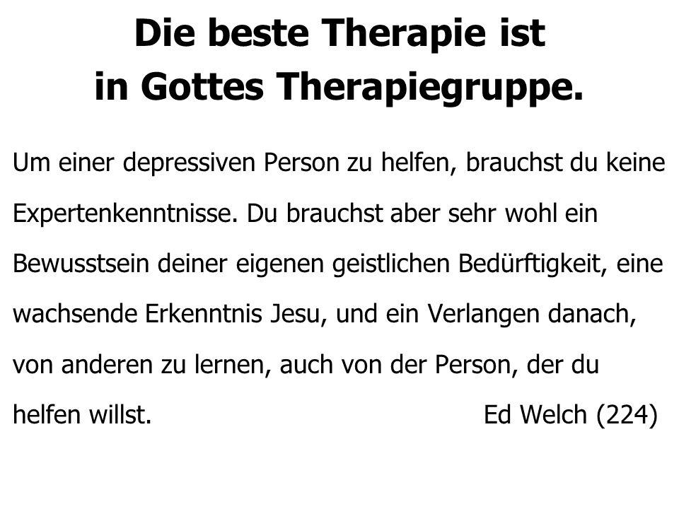 Die beste Therapie ist in Gottes Therapiegruppe. Um einer depressiven Person zu helfen, brauchst du keine Expertenkenntnisse. Du brauchst aber sehr wo