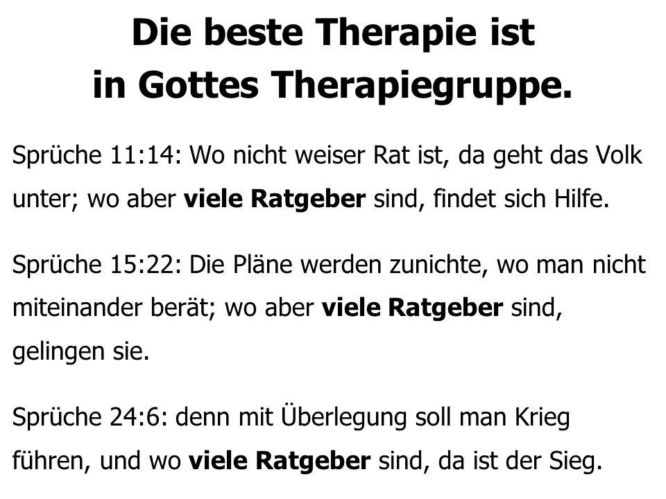 Die beste Therapie ist in Gottes Therapiegruppe. Sprüche 11:14: Wo nicht weiser Rat ist, da geht das Volk unter; wo aber viele Ratgeber sind, findet s