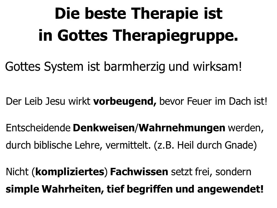 Die beste Therapie ist in Gottes Therapiegruppe. Gottes System ist barmherzig und wirksam! Der Leib Jesu wirkt vorbeugend, bevor Feuer im Dach ist! En