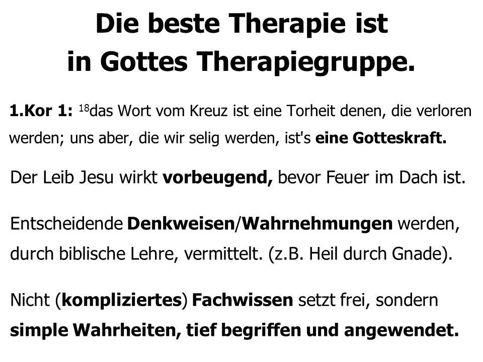 Die beste Therapie ist in Gottes Therapiegruppe. 1.Kor 1: 18 das Wort vom Kreuz ist eine Torheit denen, die verloren werden; uns aber, die wir selig w