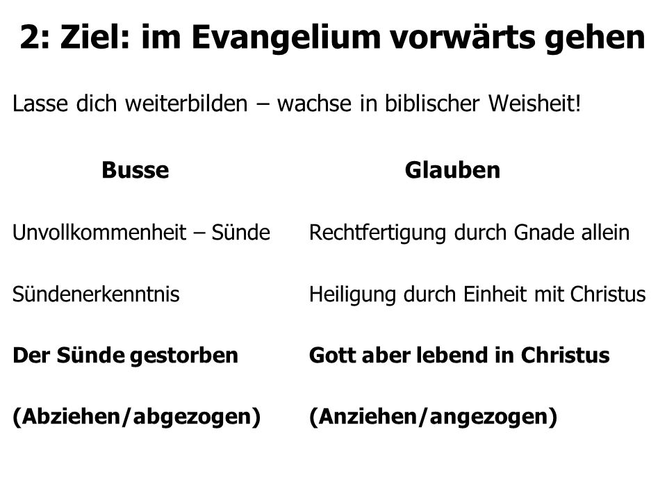 2: Ziel: im Evangelium vorwärts gehen Lasse dich weiterbilden – wachse in biblischer Weisheit! Busse Glauben Unvollkommenheit – SündeRechtfertigung du
