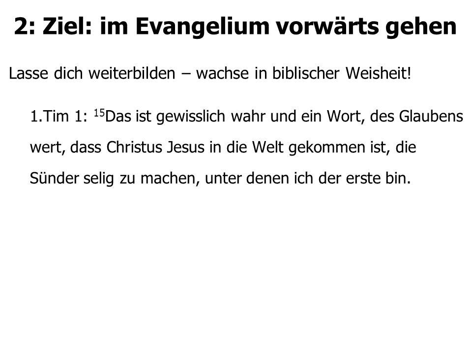 2: Ziel: im Evangelium vorwärts gehen Lasse dich weiterbilden – wachse in biblischer Weisheit! 1.Tim 1: 15 Das ist gewisslich wahr und ein Wort, des G