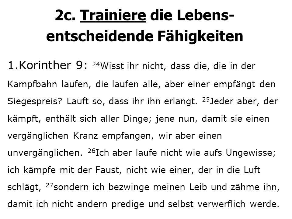 2c. Trainiere die Lebens- entscheidende Fähigkeiten 1.Korinther 9: 24 Wisst ihr nicht, dass die, die in der Kampfbahn laufen, die laufen alle, aber ei