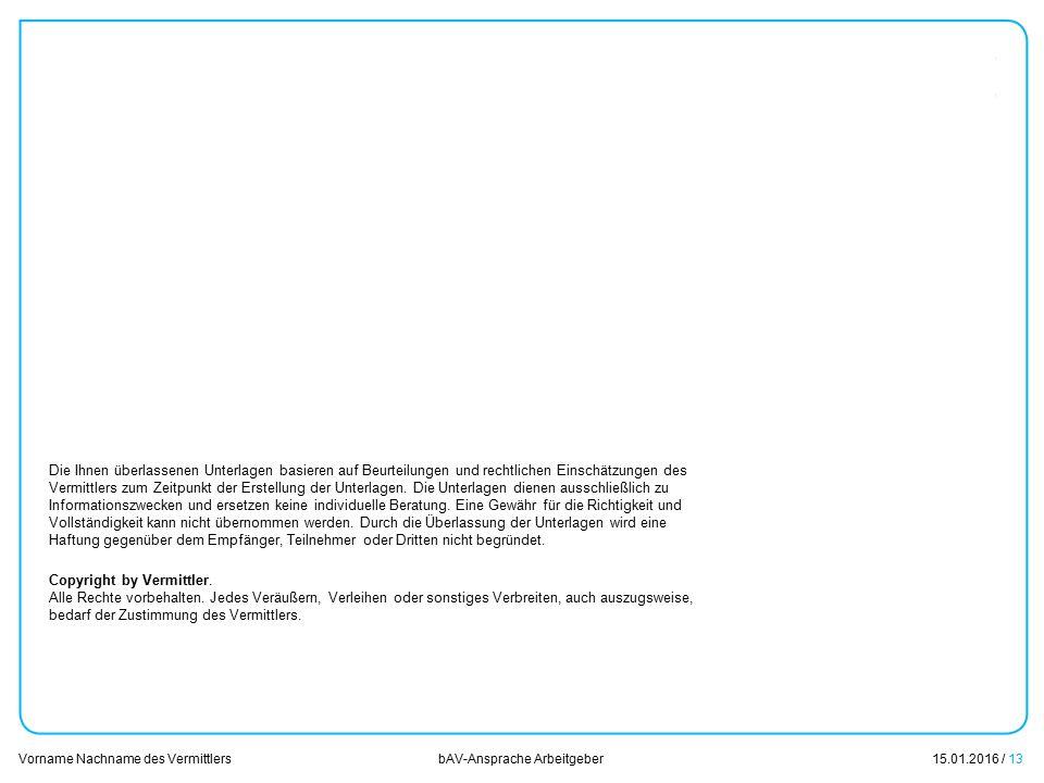 15.01.2016 / 13 Vorname Nachname des Vermittlers bAV-Ansprache Arbeitgeber Die Ihnen überlassenen Unterlagen basieren auf Beurteilungen und rechtliche
