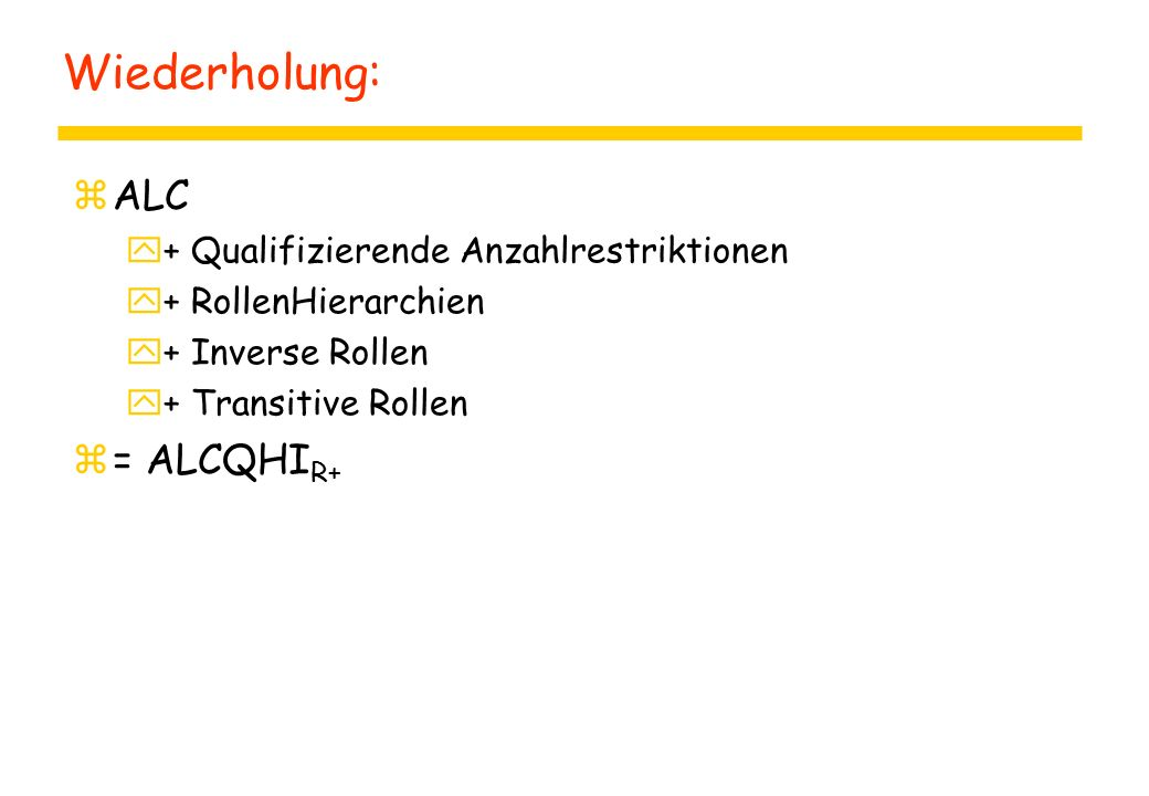 Wiederholung: zALC y+ Qualifizierende Anzahlrestriktionen y+ RollenHierarchien y+ Inverse Rollen y+ Transitive Rollen z= ALCQHI R+