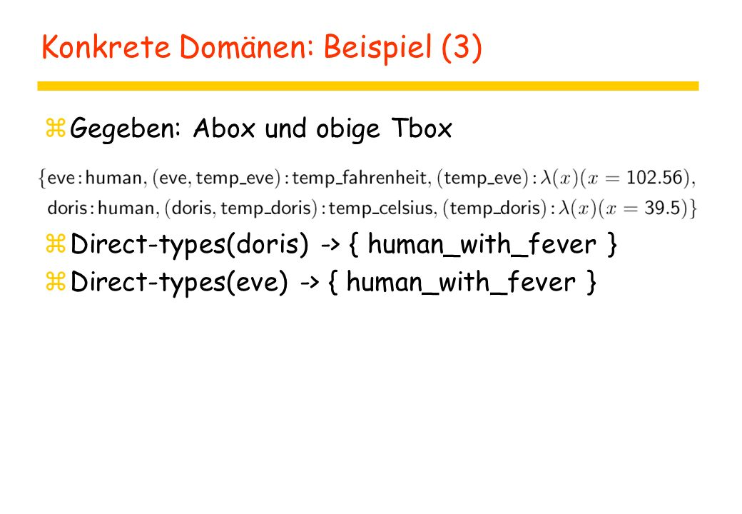 Konkrete Domänen: Beispiel (3) zGegeben: Abox und obige Tbox zDirect-types(doris) -> { human_with_fever } zDirect-types(eve) -> { human_with_fever }