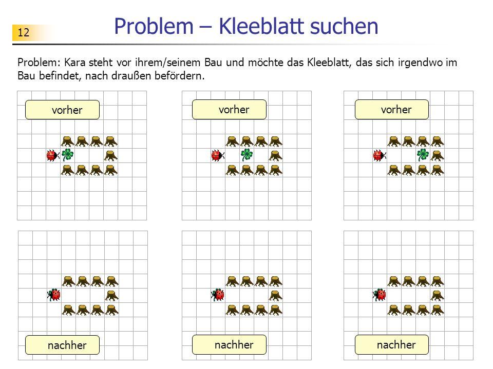 12 Problem – Kleeblatt suchen Problem: Kara steht vor ihrem/seinem Bau und möchte das Kleeblatt, das sich irgendwo im Bau befindet, nach draußen beför