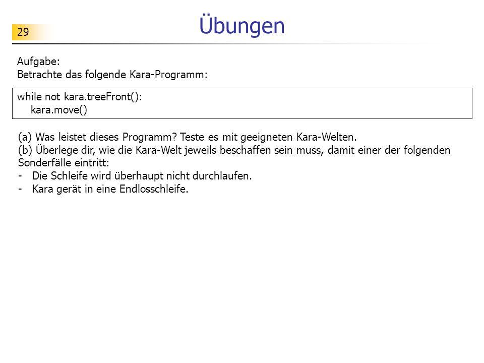 29 Übungen Aufgabe: Betrachte das folgende Kara-Programm: while not kara.treeFront(): kara.move() (a) Was leistet dieses Programm? Teste es mit geeign
