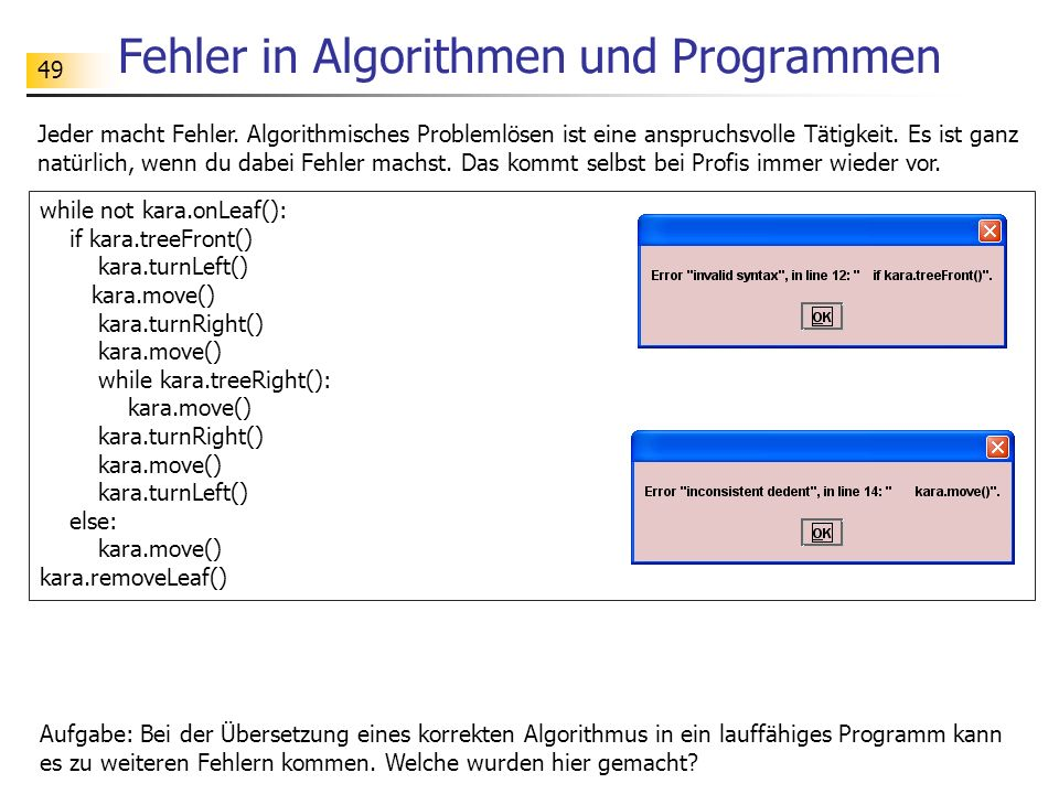 49 Fehler in Algorithmen und Programmen while not kara.onLeaf(): if kara.treeFront() kara.turnLeft() kara.move() kara.turnRight() kara.move() while ka