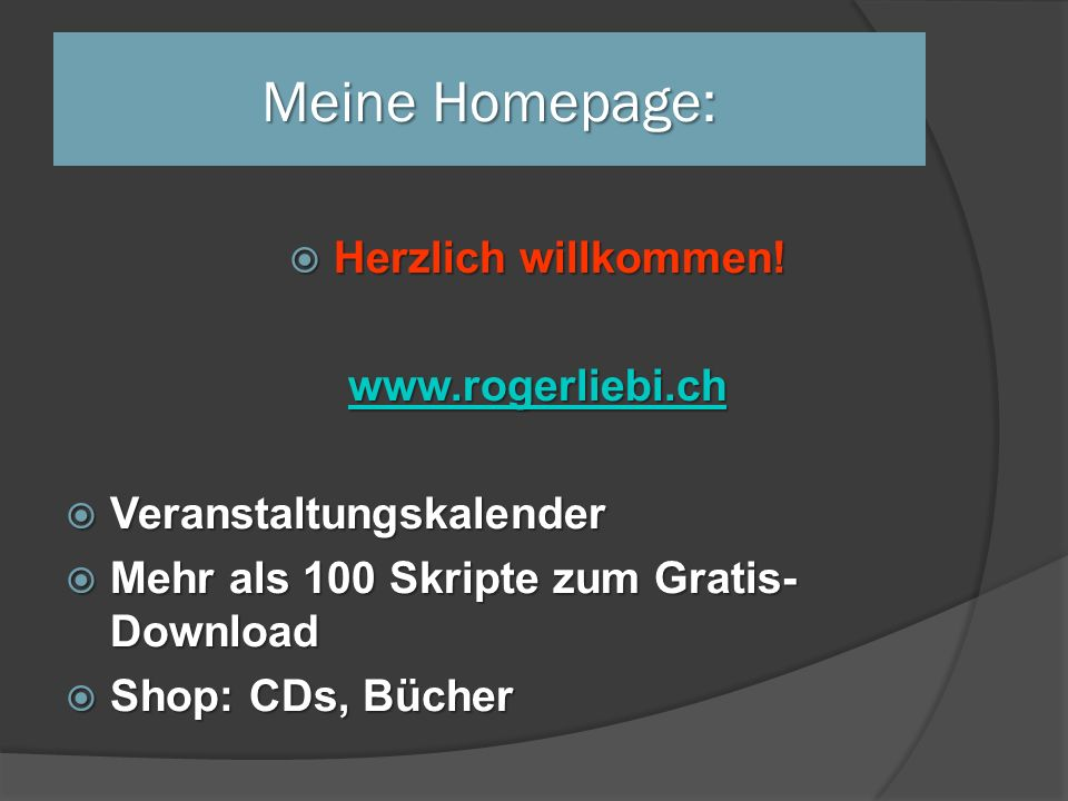 Meine Homepage:  Herzlich willkommen! www.rogerliebi.ch  Veranstaltungskalender  Mehr als 100 Skripte zum Gratis- Download  Shop: CDs, Bücher