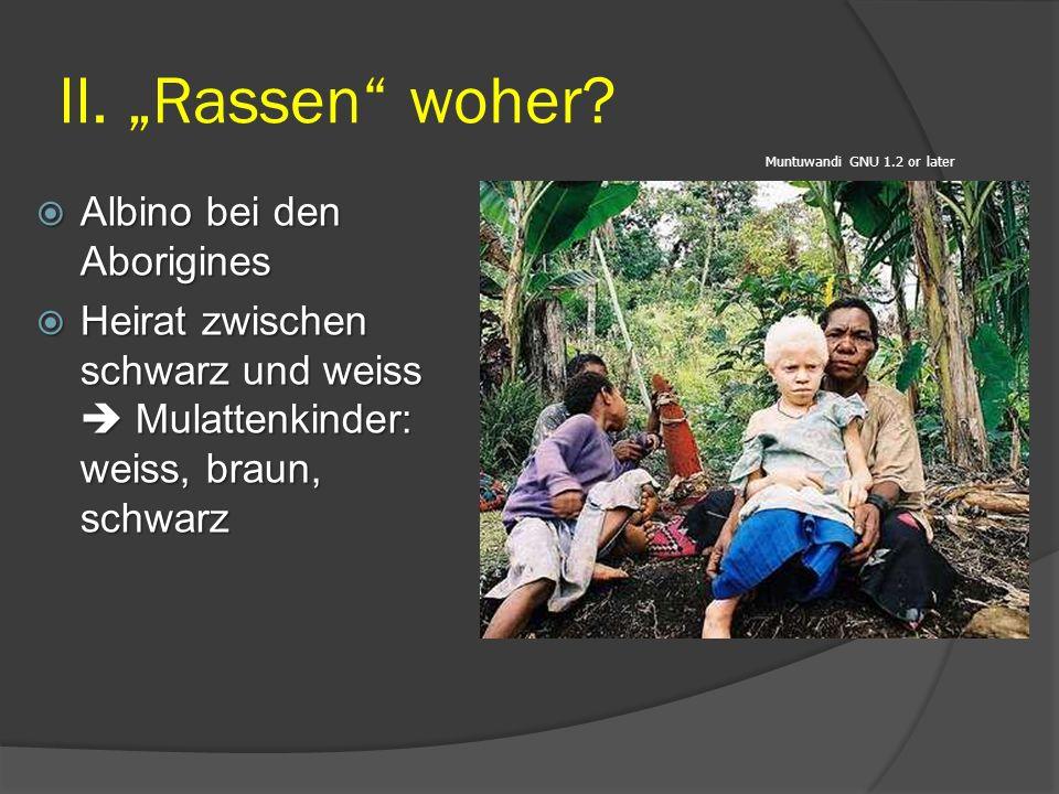 """II. """"Rassen"""" woher? Muntuwandi GNU 1.2 or later  Albino bei den Aborigines  Heirat zwischen schwarz und weiss  Mulattenkinder: weiss, braun, schwar"""