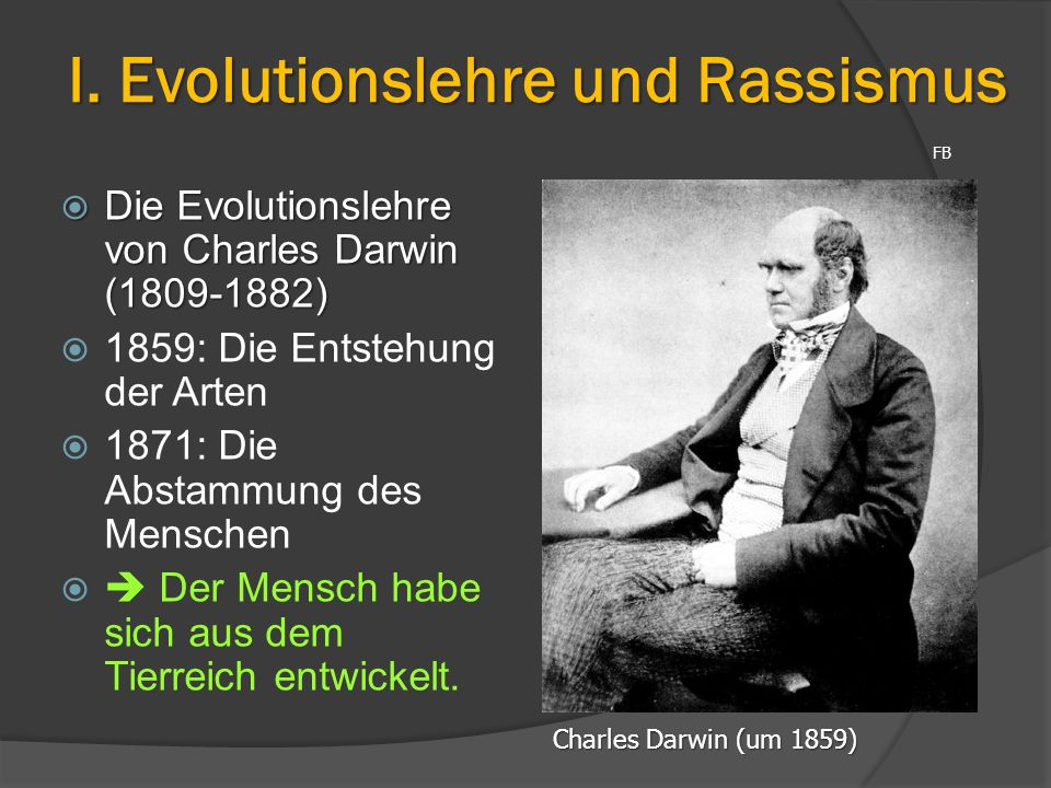 I. Evolutionslehre und Rassismus  Die Evolutionslehre von Charles Darwin (1809-1882)  1859: Die Entstehung der Arten  1871: Die Abstammung des Mens