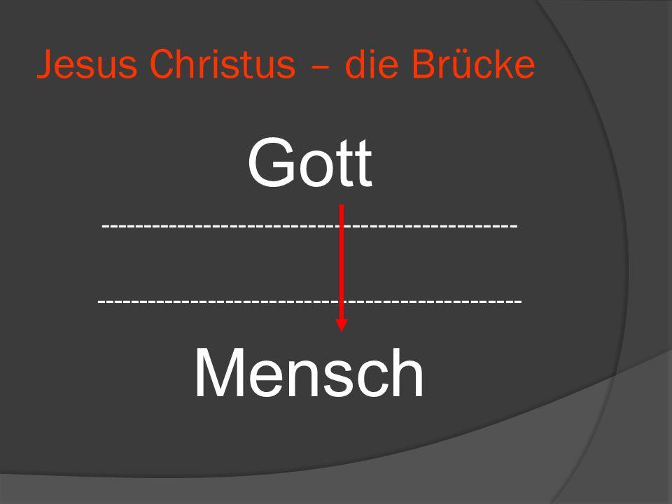Jesus Christus – die Brücke Gott ------------------------------------------------ ------------------------------------------------- Mensch