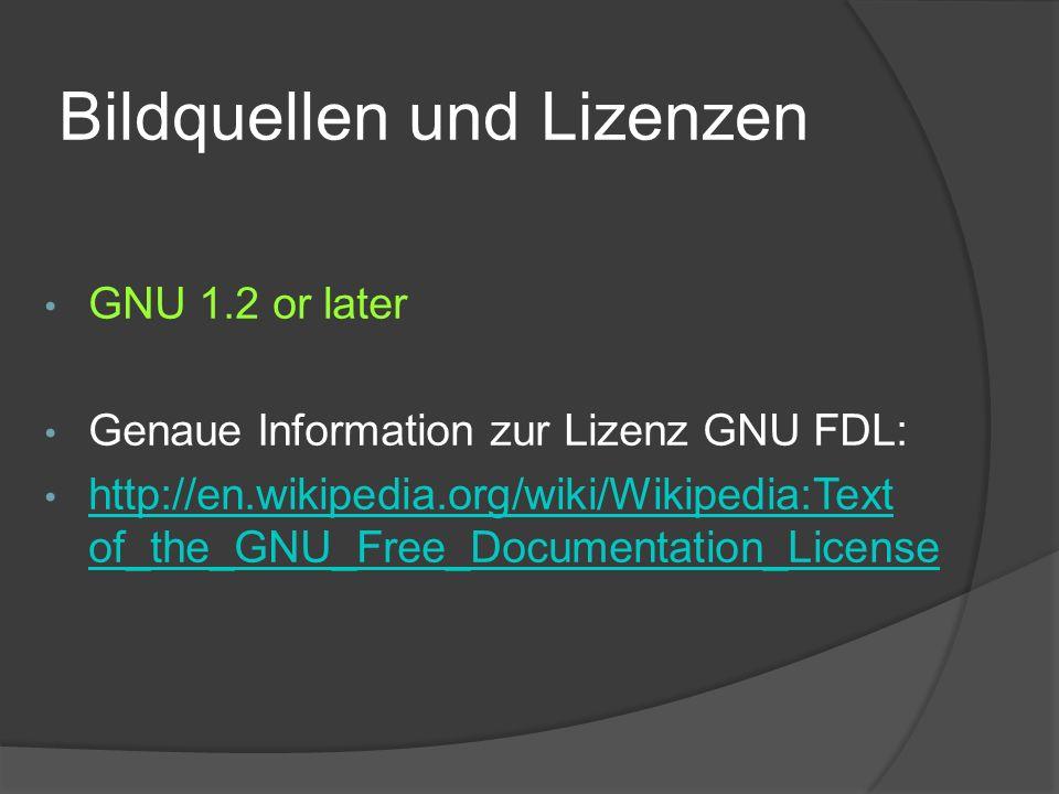 Bildquellen und Lizenzen GNU 1.2 or later Genaue Information zur Lizenz GNU FDL: http://en.wikipedia.org/wiki/Wikipedia:Text of_the_GNU_Free_Documenta