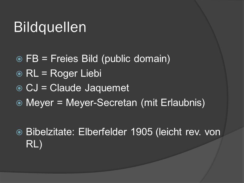 Bildquellen  FB = Freies Bild (public domain)  RL = Roger Liebi  CJ = Claude Jaquemet  Meyer = Meyer-Secretan (mit Erlaubnis)  Bibelzitate: Elber