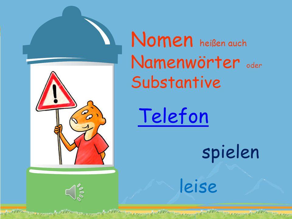 Nomen heißen auch Namenwörter oder Substantive Telefon spielen leise