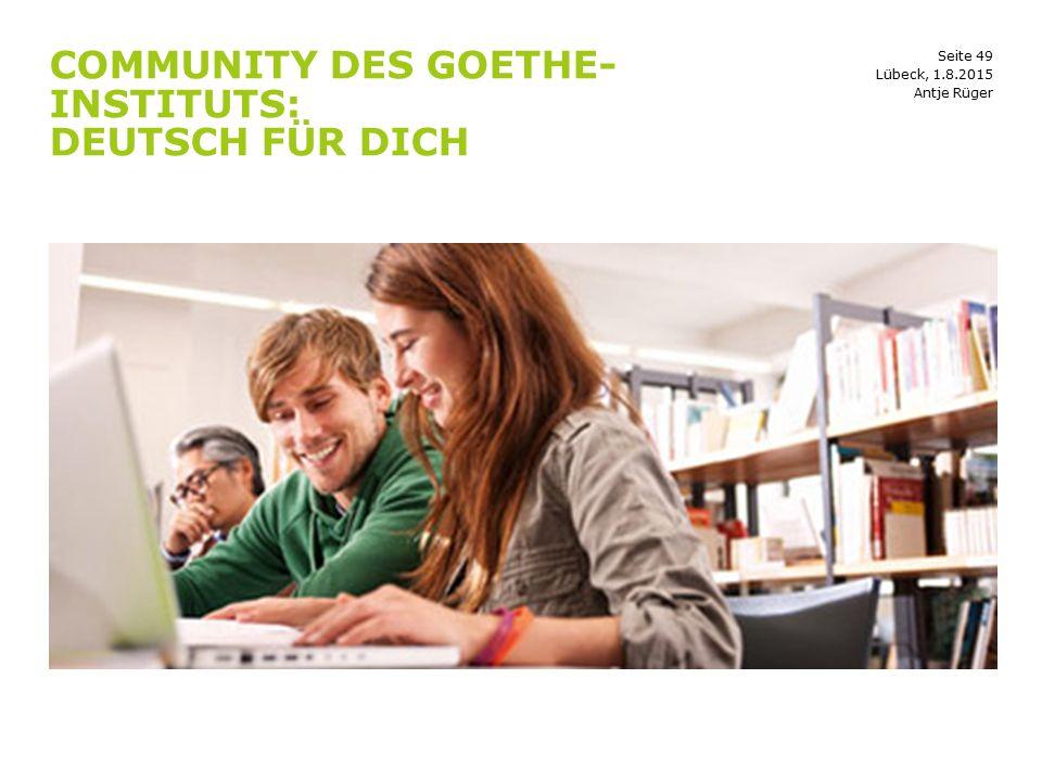 Seite 49 COMMUNITY DES GOETHE- INSTITUTS: DEUTSCH FÜR DICH Antje Rüger Lübeck, 1.8.2015