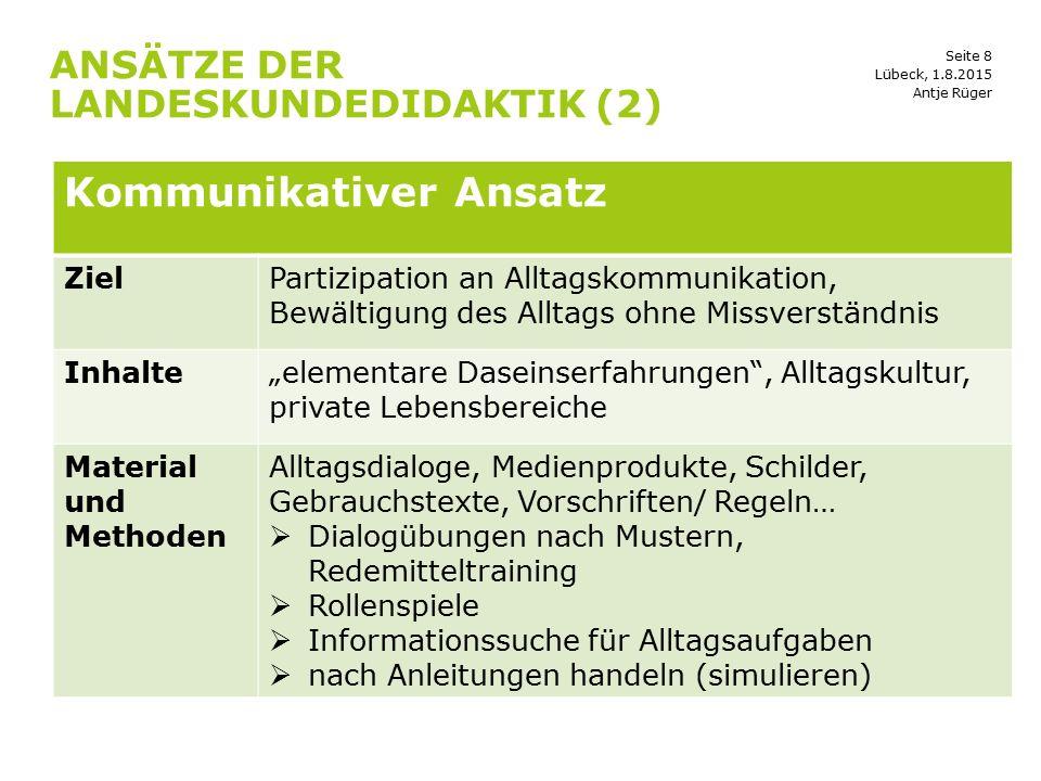 Seite 8 ANSÄTZE DER LANDESKUNDEDIDAKTIK (2) Lübeck, 1.8.2015 Kommunikativer Ansatz ZielPartizipation an Alltagskommunikation, Bewältigung des Alltags