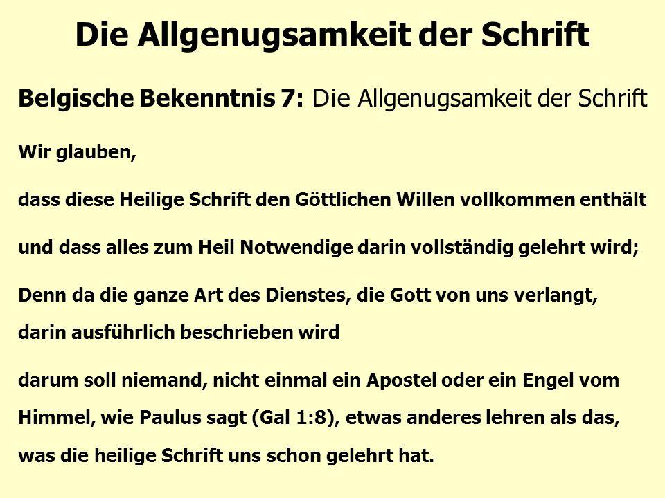 Die Allgenugsamkeit der Schrift Belgische Bekenntnis 7: Die Allgenugsamkeit der Schrift Wir glauben, dass diese Heilige Schrift den Göttlichen Willen