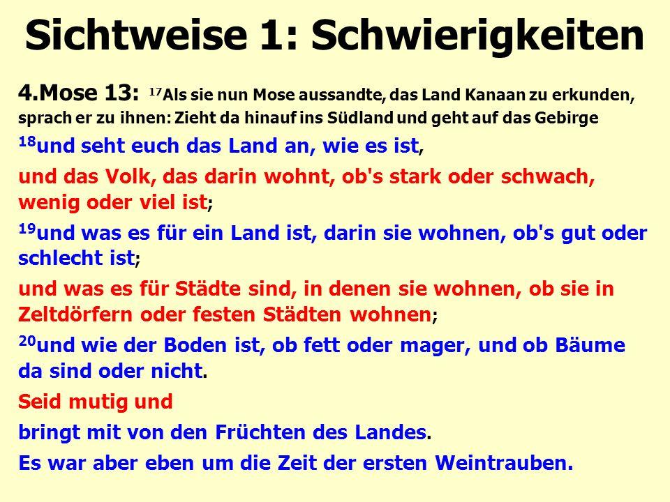 Sichtweise 1: Schwierigkeiten 4.Mose 13: 17 Als sie nun Mose aussandte, das Land Kanaan zu erkunden, sprach er zu ihnen: Zieht da hinauf ins Südland und geht auf das Gebirge 18 und seht euch das Land an, wie es ist, und das Volk, das darin wohnt, ob s stark oder schwach, wenig oder viel ist ; 19 und was es für ein Land ist, darin sie wohnen, ob s gut oder schlecht ist ; und was es für Städte sind, in denen sie wohnen, ob sie in Zeltdörfern oder festen Städten wohnen ; 20 und wie der Boden ist, ob fett oder mager, und ob Bäume da sind oder nicht.