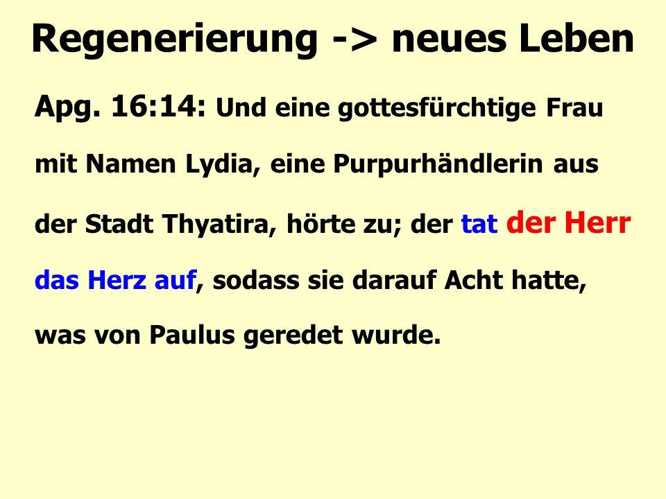 Regenerierung -> neues Leben Apg. 16:14: Und eine gottesfürchtige Frau mit Namen Lydia, eine Purpurhändlerin aus der Stadt Thyatira, hörte zu; der tat