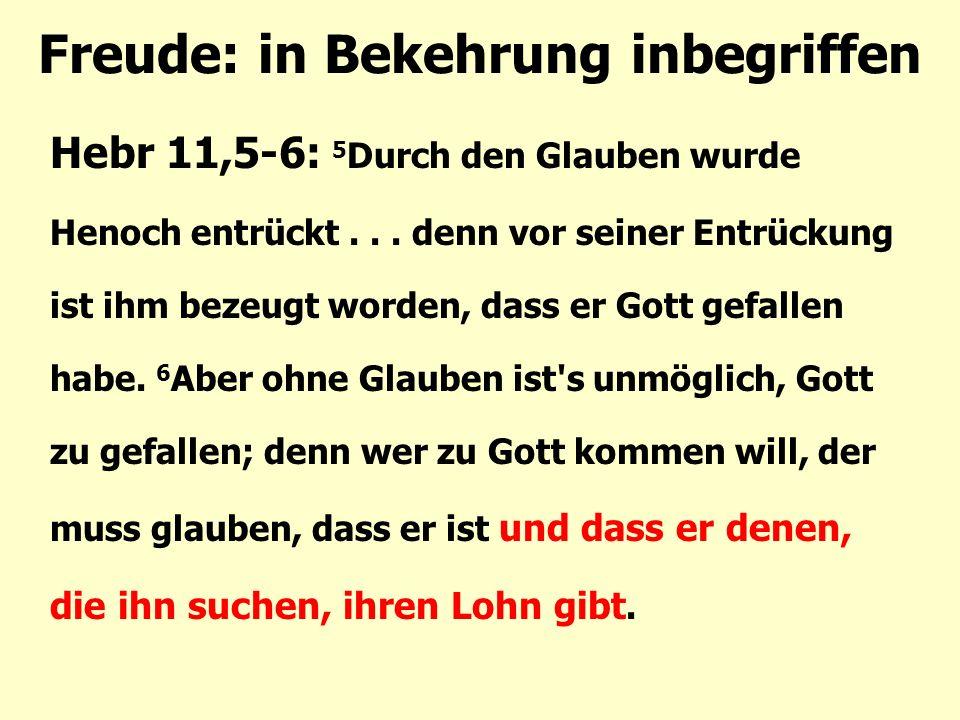 Freude: in Bekehrung inbegriffen Hebr 11,5-6: 5 Durch den Glauben wurde Henoch entrückt... denn vor seiner Entrückung ist ihm bezeugt worden, dass er