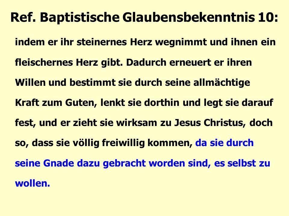 Ref. Baptistische Glaubensbekenntnis 10: indem er ihr steinernes Herz wegnimmt und ihnen ein fleischernes Herz gibt. Dadurch erneuert er ihren Willen