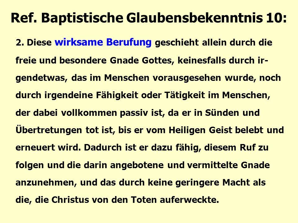 Ref. Baptistische Glaubensbekenntnis 10: 2. Diese wirksame Berufung geschieht allein durch die freie und besondere Gnade Gottes, keinesfalls durch ir-