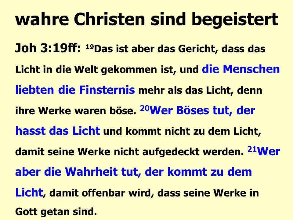 wahre Christen sind begeistert Joh 3:19ff: 19 Das ist aber das Gericht, dass das Licht in die Welt gekommen ist, und die Menschen liebten die Finsternis mehr als das Licht, denn ihre Werke waren böse.