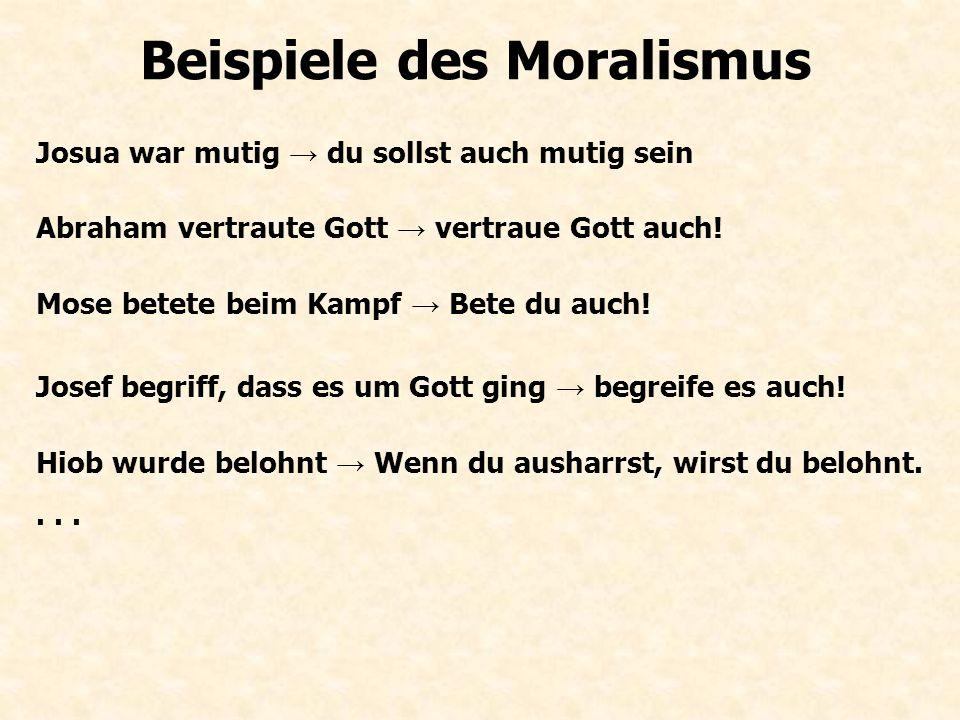 Beispiele des Moralismus Josua war mutig → du sollst auch mutig sein Abraham vertraute Gott → vertraue Gott auch! Mose betete beim Kampf → Bete du auc