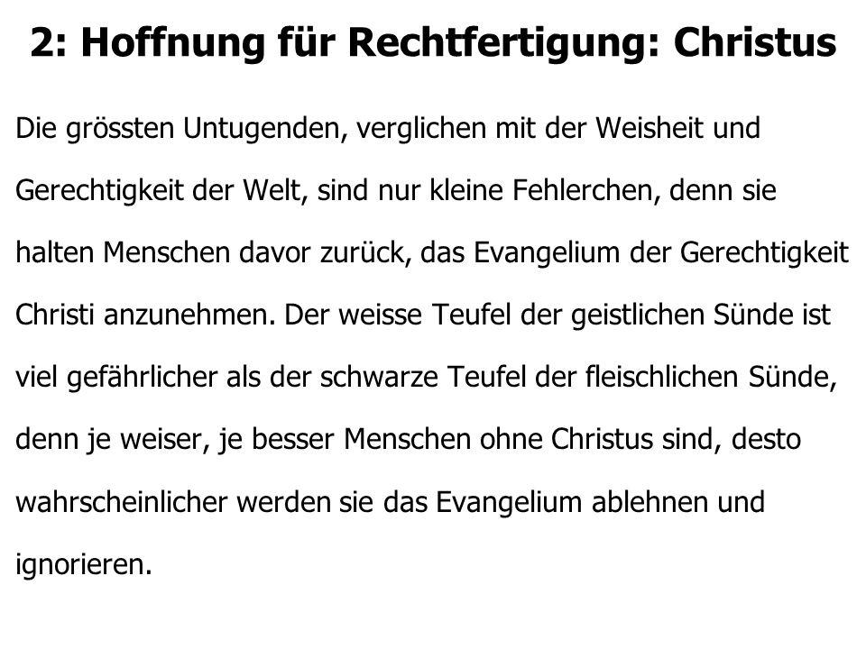 2: Hoffnung für Rechtfertigung: Christus Die grössten Untugenden, verglichen mit der Weisheit und Gerechtigkeit der Welt, sind nur kleine Fehlerchen,