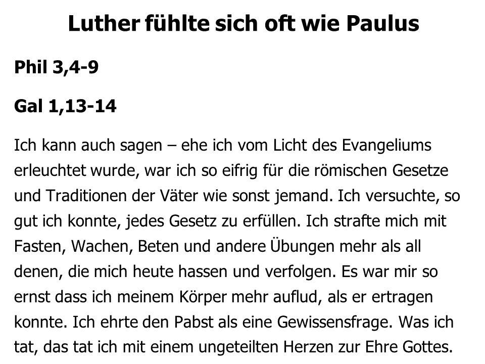 Luther fühlte sich oft wie Paulus Phil 3,4-9 Gal 1,13-14 Ich kann auch sagen – ehe ich vom Licht des Evangeliums erleuchtet wurde, war ich so eifrig f