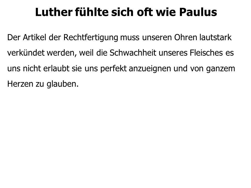 Luther fühlte sich oft wie Paulus Der Artikel der Rechtfertigung muss unseren Ohren lautstark verkündet werden, weil die Schwachheit unseres Fleisches