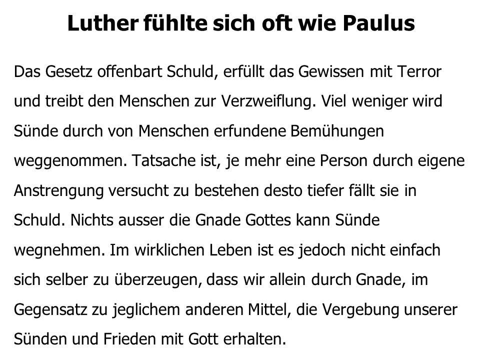 Luther fühlte sich oft wie Paulus Das Gesetz offenbart Schuld, erfüllt das Gewissen mit Terror und treibt den Menschen zur Verzweiflung. Viel weniger