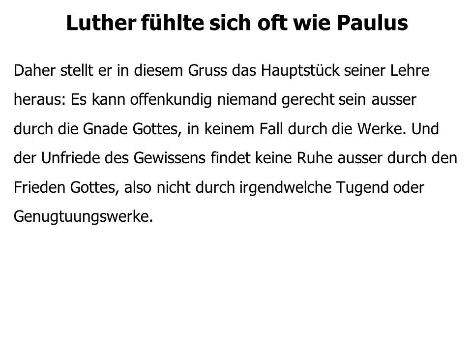 Luther fühlte sich oft wie Paulus Daher stellt er in diesem Gruss das Hauptstück seiner Lehre heraus: Es kann offenkundig niemand gerecht sein ausser