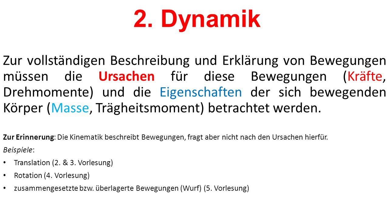 2. Dynamik Zur vollständigen Beschreibung und Erklärung von Bewegungen müssen die Ursachen für diese Bewegungen (Kräfte, Drehmomente) und die Eigensch