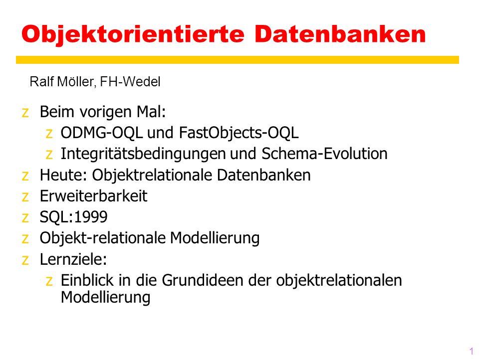 1 Objektorientierte Datenbanken zBeim vorigen Mal: zODMG-OQL und FastObjects-OQL zIntegritätsbedingungen und Schema-Evolution zHeute: Objektrelationale Datenbanken zErweiterbarkeit zSQL:1999 zObjekt-relationale Modellierung zLernziele: zEinblick in die Grundideen der objektrelationalen Modellierung Ralf Möller, FH-Wedel