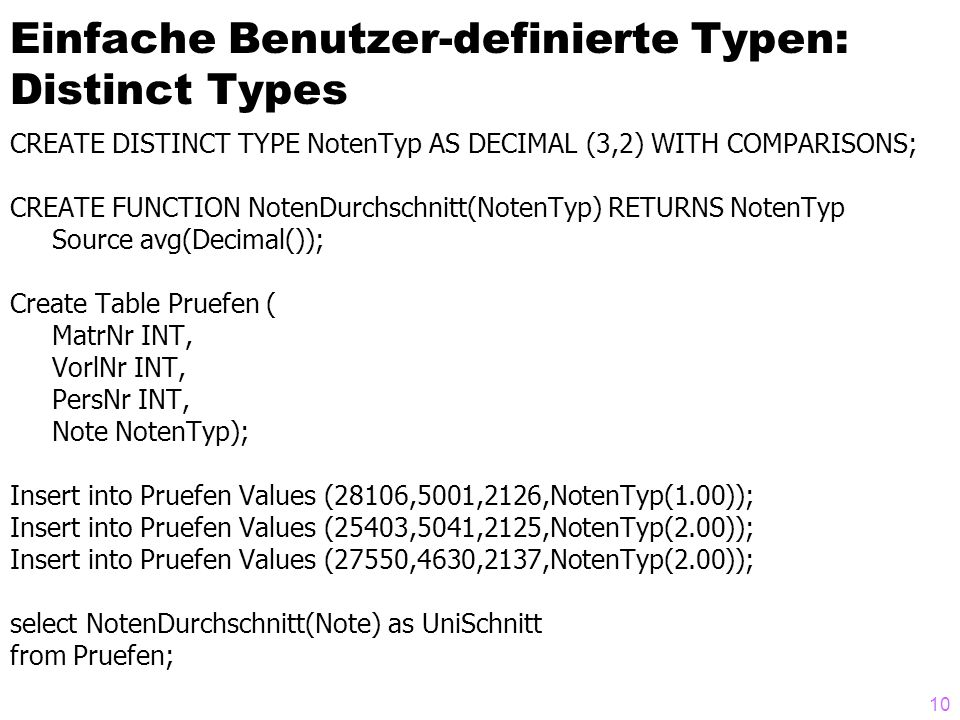 10 Einfache Benutzer-definierte Typen: Distinct Types CREATE DISTINCT TYPE NotenTyp AS DECIMAL (3,2) WITH COMPARISONS; CREATE FUNCTION NotenDurchschnitt(NotenTyp) RETURNS NotenTyp Source avg(Decimal()); Create Table Pruefen ( MatrNr INT, VorlNr INT, PersNr INT, Note NotenTyp); Insert into Pruefen Values (28106,5001,2126,NotenTyp(1.00)); Insert into Pruefen Values (25403,5041,2125,NotenTyp(2.00)); Insert into Pruefen Values (27550,4630,2137,NotenTyp(2.00)); select NotenDurchschnitt(Note) as UniSchnitt from Pruefen;