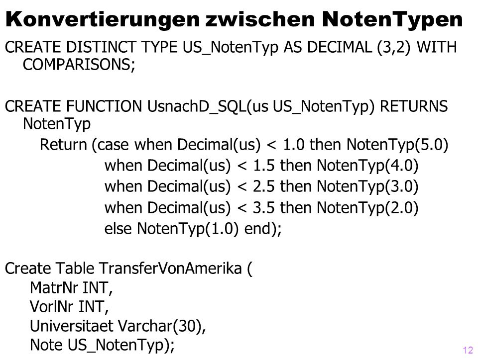 12 Konvertierungen zwischen NotenTypen CREATE DISTINCT TYPE US_NotenTyp AS DECIMAL (3,2) WITH COMPARISONS; CREATE FUNCTION UsnachD_SQL(us US_NotenTyp) RETURNS NotenTyp Return (case when Decimal(us) < 1.0 then NotenTyp(5.0) when Decimal(us) < 1.5 then NotenTyp(4.0) when Decimal(us) < 2.5 then NotenTyp(3.0) when Decimal(us) < 3.5 then NotenTyp(2.0) else NotenTyp(1.0) end); Create Table TransferVonAmerika ( MatrNr INT, VorlNr INT, Universitaet Varchar(30), Note US_NotenTyp);