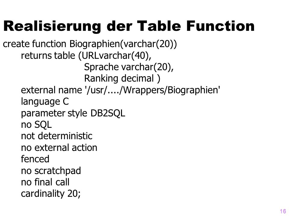 16 Realisierung der Table Function create function Biographien(varchar(20)) returns table (URLvarchar(40), Sprache varchar(20), Ranking decimal ) external name /usr/..../Wrappers/Biographien language C parameter style DB2SQL no SQL not deterministic no external action fenced no scratchpad no final call cardinality 20;