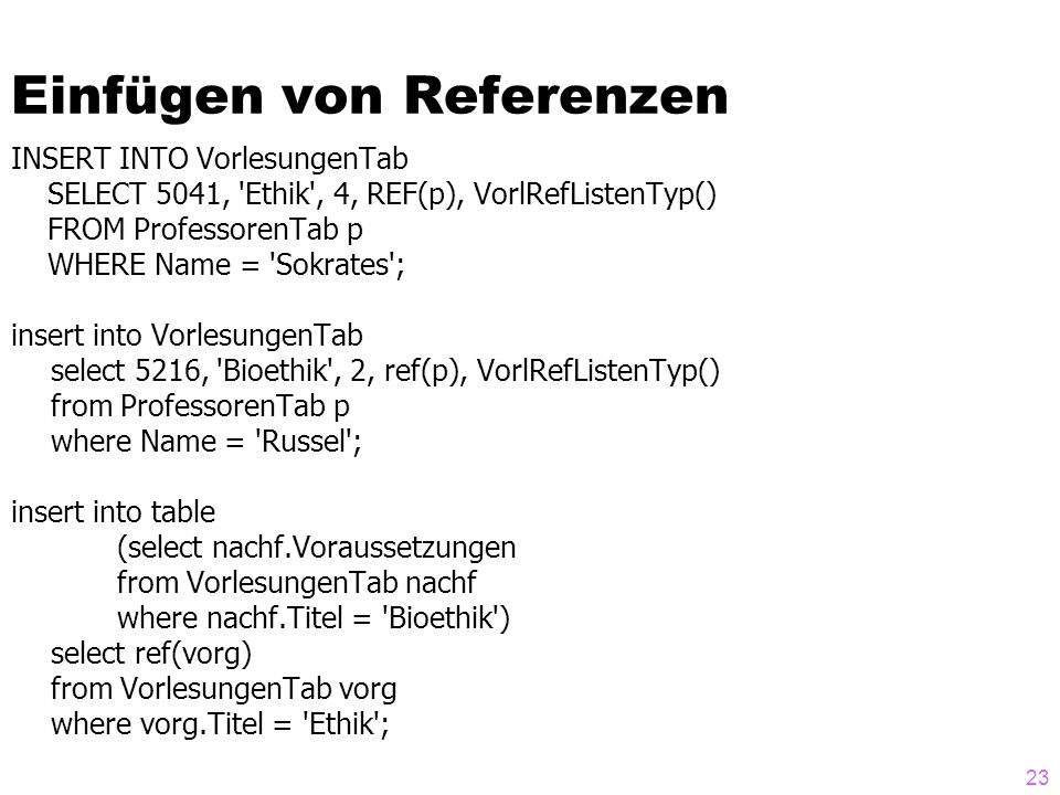 23 Einfügen von Referenzen INSERT INTO VorlesungenTab SELECT 5041, Ethik , 4, REF(p), VorlRefListenTyp() FROM ProfessorenTab p WHERE Name = Sokrates ; insert into VorlesungenTab select 5216, Bioethik , 2, ref(p), VorlRefListenTyp() from ProfessorenTab p where Name = Russel ; insert into table (select nachf.Voraussetzungen from VorlesungenTab nachf where nachf.Titel = Bioethik ) select ref(vorg) from VorlesungenTab vorg where vorg.Titel = Ethik ;